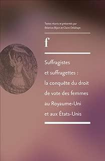 Suffragistes et Suffragettes : la Conquete du Droit de Vote des Femme