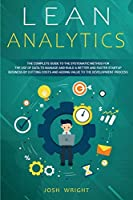 Lean Analytics: The Complete Guide to the Systematic Method for the Use of Data to Manage and Build a Better and Faster Startup Business by Cutting Costs and Adding Value to the Development Process