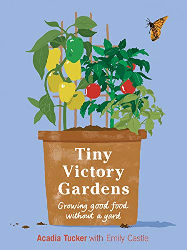 Tiny Victory Gardens: Growing Good Food Without a Yard (Citizen Gardening)