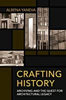 Crafting History: Archiving and the Quest for Architectural Legacy (Expertise: Cultures and Technologies of Knowledge)