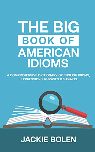The Big Book of American Idioms: A Comprehensive Dictionary of English Idioms, Expressions, Phrases...