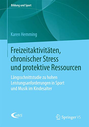 Freizeitaktivitäten, chronischer Stress und protektive Ressourcen: Längsschnittstudie zu hohen Leistungsanforderungen in Sport und Musik im Kindesalter (Bildung und Sport, Band 7)