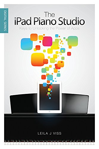 The iPad Piano Studio: Keys to Unlocking the Power of Apps (Digital Series)