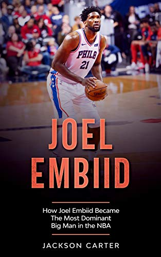 Joel Embiid: How Joel Embiid Became The Most Dominant Big Man In the NBA (The NBA's Most Explosive Players) (English Edition)