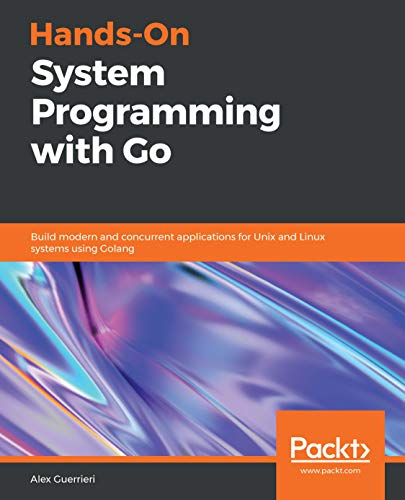 Hands-On System Programming with Go: Build modern and concurrent applications for Unix and Linux systems using Golang (English Edition)