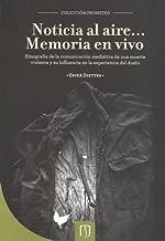 Noticia al Aire . . . Memoria en Vivo. Etnografía de la Comunicación Mediática de Una Muerte Violenta y su Influencia en la Experiencia del Duelo (Spanish Edition)