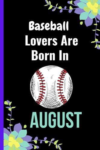 Baseball Lovers Are Born In August: Lined Notebook Journal For Baseball Lovers , Baseball Notebook Birthday Gift for August , Writer ... For Men Women ,Birthday August Notebook for Girl and Woman