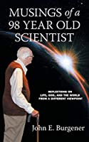 Musings of a 98 year old Scientist: Reflections on Life, God, and the World from a Different Viewpoint