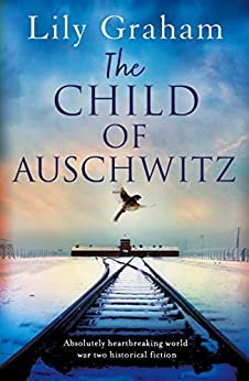 The Child of Auschwitz: Absolutely heartbreaking World War 2 historical fiction by [Lily Graham]