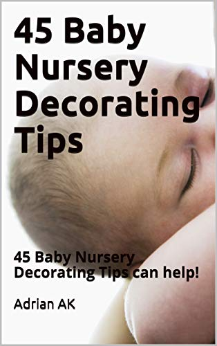 45 Baby Nursery Decorating Tips: 45 Baby Nursery Decorating Tips can help! (English Edition)