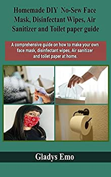 Homemade DIY No-Sew Face mask Disinfectant Wipes Air Sanitizer and Toilet Paper guide  A comprehensive guide on how to make your own facemask .. wipes,air sanitizer and toilet paper at home