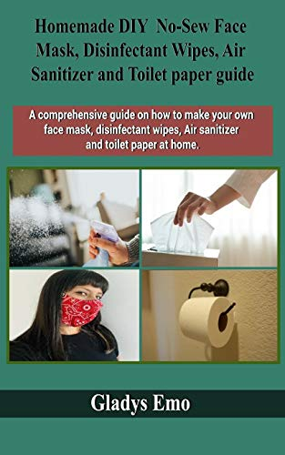 Homemade DIY No-Sew Face mask, Disinfectant Wipes, Air Sanitizer and Toilet Paper guide: A comprehensive guide on how to make your own facemask, ... wipes,air sanitizer and toilet paper at home