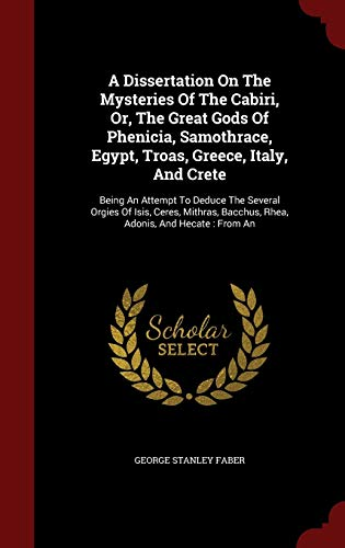 A Dissertation On The Mysteries Of The Cabiri, Or, The Great Gods Of Phenicia, Samothrace, Egypt, Troas, Greece, Italy, And Crete: Being An Attempt To ... Bacchus, Rhea, Adonis, And Hecate : From An