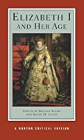 Elizabeth I and Her Age: Authoritative Texts, Commentary, and Criticism (Norton Critical Editions)