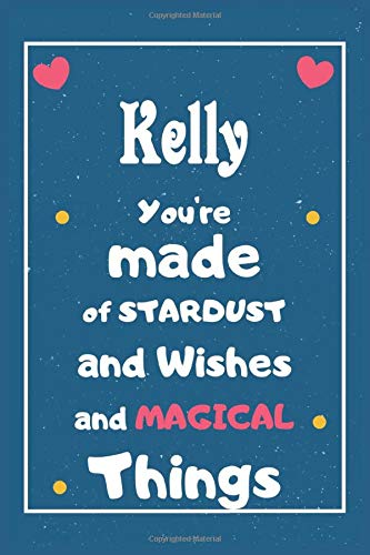 Kelly You are made of Stardust and Wishes and MAGICAL Things: Personalised Name Notebook, Gift For Her, Christmas Gift, Gift For Friend, Gift For Women, Birthday Gift 110 Pages