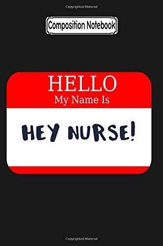 Composition Notebook: Nurse Hello My Name is Hey Nurse Name Tag Nurse Love Nurse Nursing Notebook Journal Notebook Blank Lined R