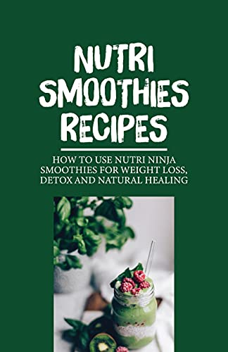 Nutri Smoothies Recipes: How To Use Nutri Ninja Smoothies For Weight Loss, Detox And Natural Healing: Natural Smoothie Recipe (English Edition)