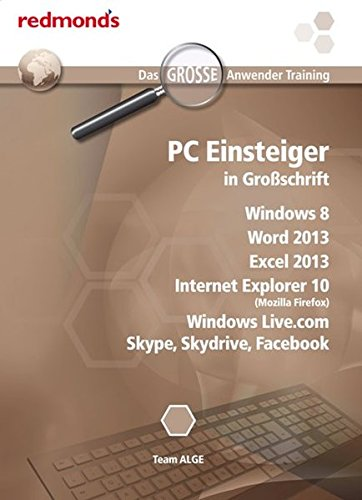 PC EINSTEIGER IN GROßSCHRIFT WIN8, WORD+EXCEL 2013, IE 10 (MOZILLA FIREFOX), WINDOWS LIVE.com, SKYPE, SKYDRIVE, FACEBOOK: das große redmond's Anwender Training