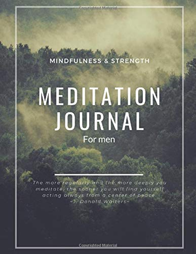 Meditation Journal For Men (Mindfulness & Strength): The More Regularly And The More Deeply You Meditate, The Sooner You Will Find Yourself Acting Always From A Center Of Peace - J.Donald Walters