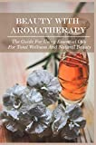 Beauty With Aromatherapy: The Guide For Using Essential Oils For Total Wellness And Natural Beauty: How To Use Essential Oils (English Edition)