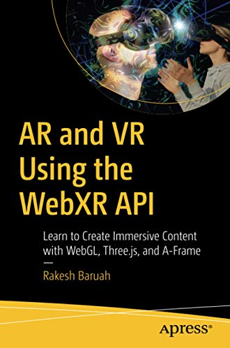 AR and VR Using the WebXR API: Learn to Create Immersive Content with WebGL, Three.js, and A-Frame