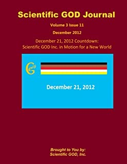 Scientific GOD Journal Volume 3 Issue 11: December 21, 2012 Countdown: Scientific GOD Inc. in Motion for a New World