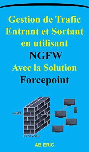 Gestion de Trafic Entrant et Sortant en utilisant NGFW Avec la Solution Forcepoint: Firewalls et la sécurité réseaux, Réseau Privé virtuel VPN, Protocole ... de sécurité AH et ESP (French Edition)