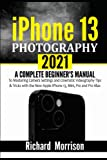 iPhone 13 Photography 2021: A Complete Beginner's Manual to Mastering Camera Settings and Cinematic Videography Tips & Tricks with the New Apple iPhone 13, Mini, Pro and Pro Max