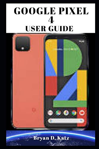 GOOGLE PIXEL 4 USER GUIDE: An Instructional Manual On How To Set Up And Master Your Google Pixel 4 For Beginners And Seniors