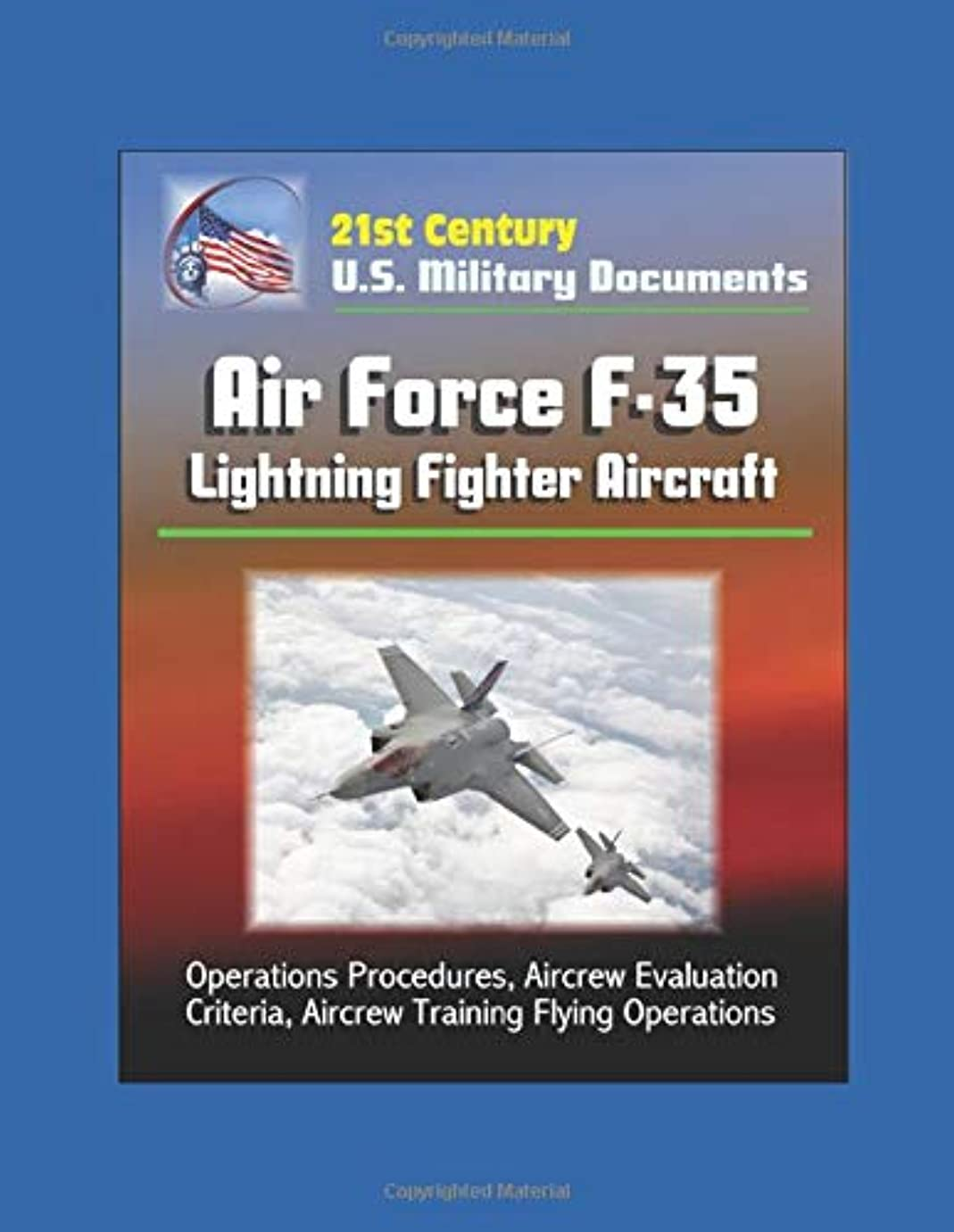 誤延ばす調和21st Century U.S. Military Documents: Air Force F-35 Lightning Fighter Aircraft - Operations Procedures, Aircrew Evaluation Criteria, Aircrew Training Flying Operations