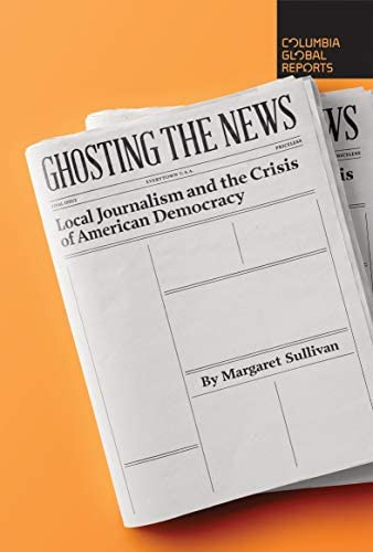 Ghosting the News Local Journalism and the Crisis of American Democracy product image