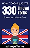 HOW TO CONJUGATE 330 PHRASAL VERBS: Phrasal Verbs Made Easy: A Dictionary of English Phrasal Verb Conjugations for Intermediate and Advanced Learners (English Edition)