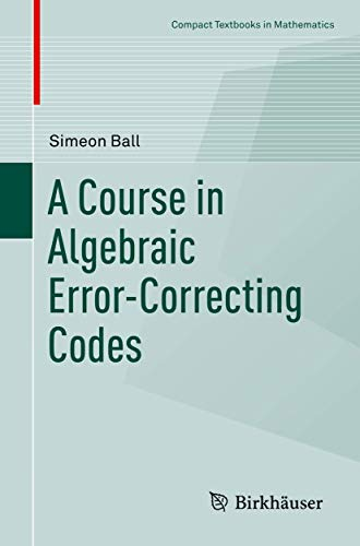 A Course in Algebraic Error-Correcting Codes (Compact Textbooks in Mathematics)