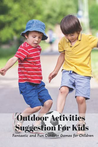 Outdoor Activities Suggestion For Kids: Fantastic and Fun Outdoor Games for Children: Outdoor Activities Suggestion For Kids
