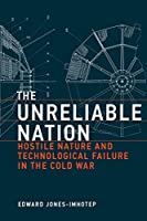The Unreliable Nation: Hostile Nature and Technological Failure in the Cold War (Inside Technology)