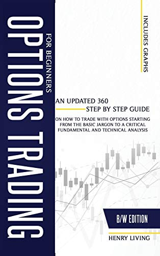 Options Trading for Beginners: An Updated 360 Step by Step Guide on How to Trade with Options Starting From the Basic Jargon to a Critical Fundamental and Technical Analysis