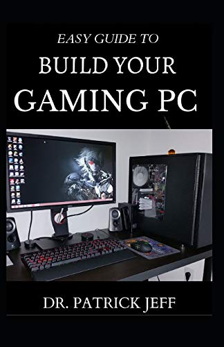 EASY GUIDE TO BUILD YOUR GAMING PC: The Complete Guide To Building And Assembling Your Gaming PC With Detailed Guidelines