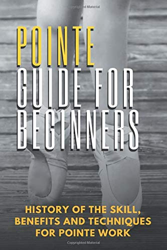 Pointe Guide For Beginners: History Of The Skill, Benefits And Techniques For Pointe Work: Pointe Shoes