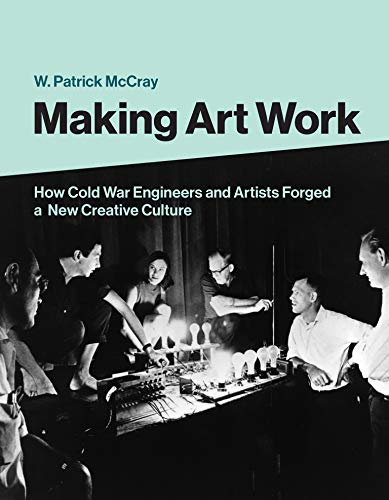 Making Art Work: How Cold War Engineers and Artists Forged a New Creative Culture
