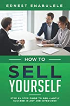 HOW TO SELL YOURSELF: Step by Step Guide to Brilliantly Succeed In any Job Interview!