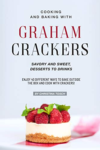 Cooking and Baking with Graham Crackers: Savory and Sweet, Desserts to Drinks - Enjoy 40 Different Ways to Bake outside the Box and Cook with Crackers!