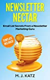 Newsletter Nectar: Email List Secrets from a Newsletter Marketing Guru - Template for Newsletters Included