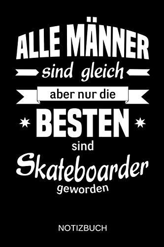 Alle Männer sind gleich aber nur die besten sind Skateboarder geworden: A5 Notizbuch | Liniert 120 Seiten | Geschenk/Geschenkidee zum Geburtstag | ... | Ostern | Vatertag | Muttertag | Namenstag