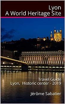 Lyon A World Heritage Site: Travel Guide Lyon, Historic Center - 2019 by [Jérôme Sabatier, Meaghan Owens]