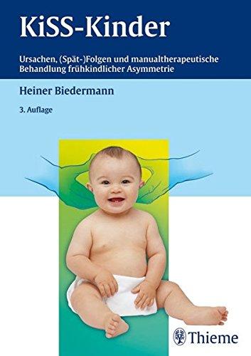 KISS-Kinder: Ursachen, (Spät-)Folgen und manualtherapeutische Behandlung frühkindl. Asymmetri: Ursachen, (Spät-)Folgen und manualtherapeutische Behandlung frühkindlicher Asymmetrie