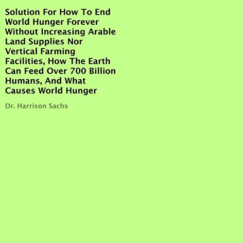 Solution for How to End World Hunger Forever Without Increasing Arable Land Supplies nor Vertical Farming Facilities, How the Earth Can Feed over 700 Billion Humans, and What Causes World Hunger Titelbild
