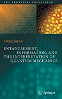 Entanglement, Information, and the Interpretation of Quantum Mechanics (The Frontiers Collection)