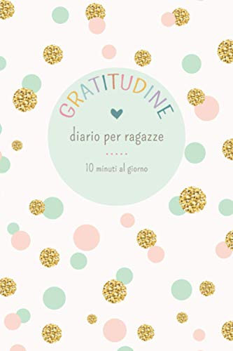 Diario della Gratitudine per Ragazze: Impara ad essere grata delle piccole cose quotidiane! Ideale per bambine dai 6 ai 13 anni.