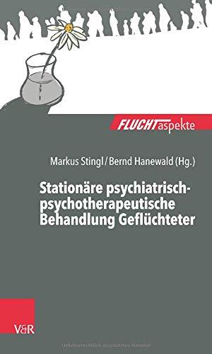 Stationäre psychiatrisch-psychotherapeutische Behandlung Geflüchteter: Ein Praxisleitfaden (Fluchtaspekte: Geflüchtete Menschen psychosozial unterstützen und begleiten)