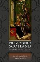 Premodern Scotland: Literature and Governance 1420-1587. Essays for Sally Mapstone